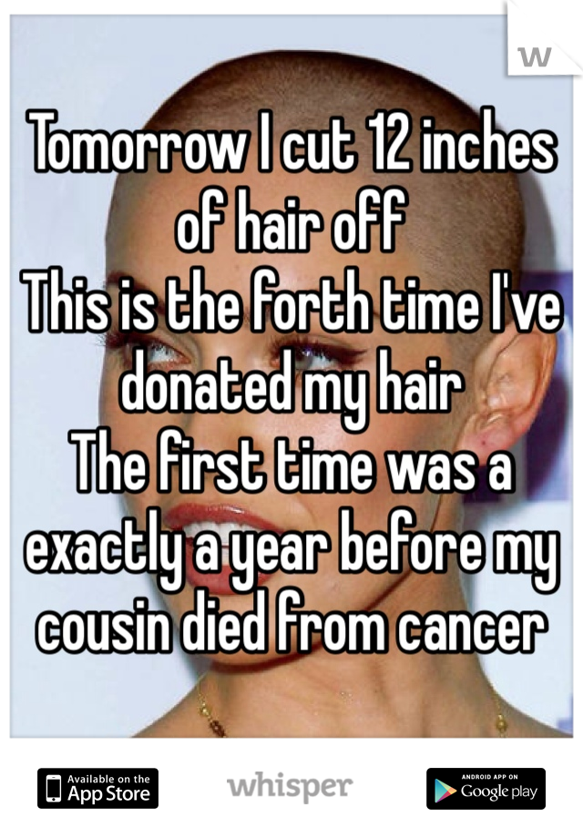 Tomorrow I cut 12 inches of hair off  This is the forth time I've donated my hair  The first time was a exactly a year before my cousin died from cancer