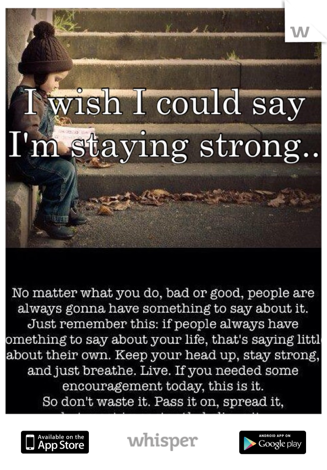 I wish I could say I'm staying strong..
