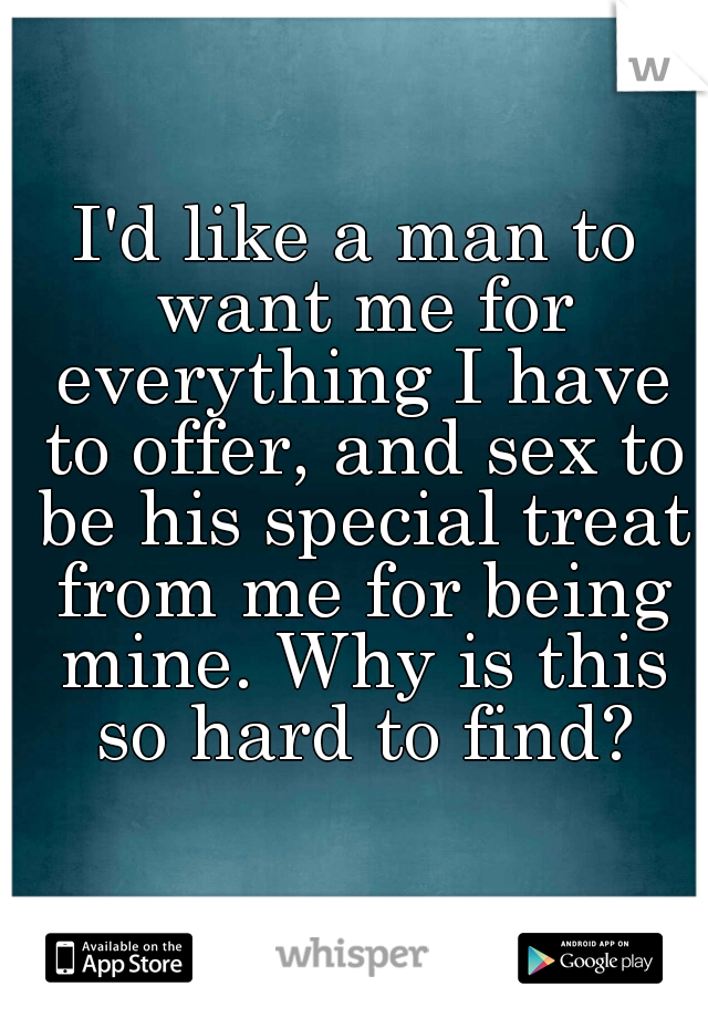I'd like a man to want me for everything I have to offer, and sex to be his special treat from me for being mine. Why is this so hard to find?