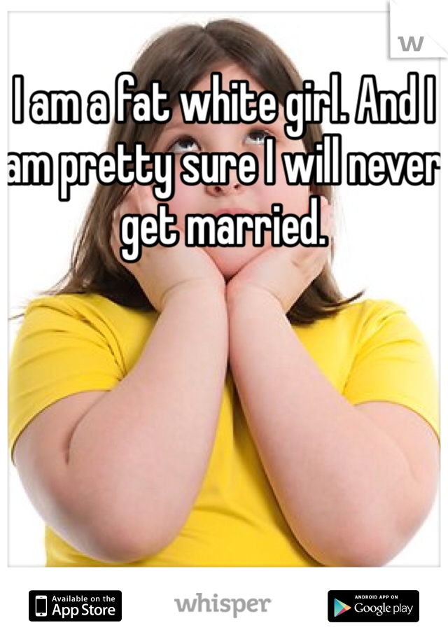 I am a fat white girl. And I am pretty sure I will never get married.
