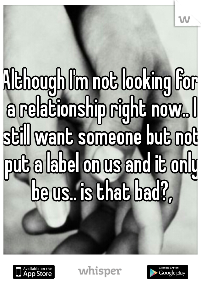 Although I'm not looking for a relationship right now.. I still want someone but not put a label on us and it only be us.. is that bad?,