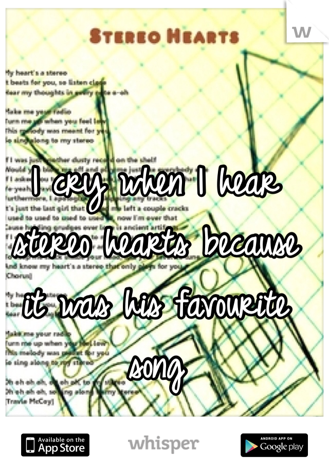 I cry when I hear stereo hearts because it was his favourite song