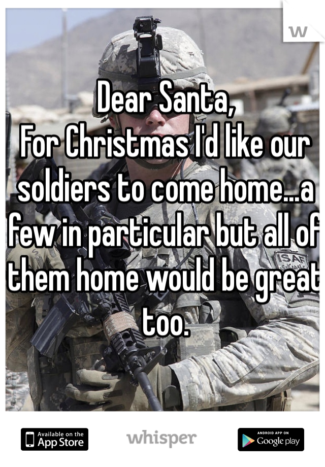 Dear Santa,  For Christmas I'd like our soldiers to come home...a few in particular but all of them home would be great too.