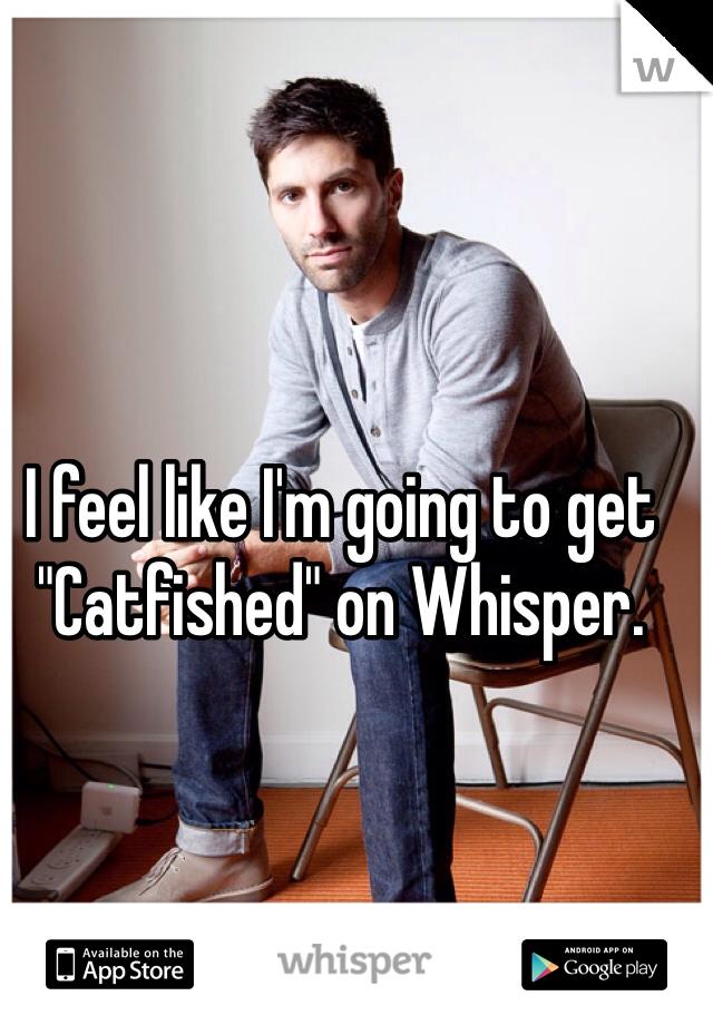 "I feel like I'm going to get ""Catfished"" on Whisper."