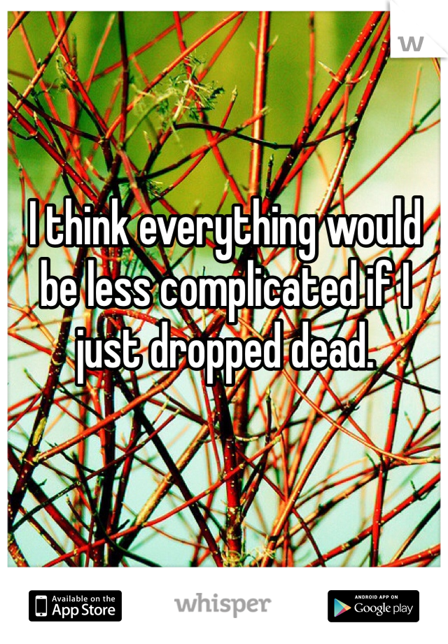 I think everything would be less complicated if I just dropped dead.