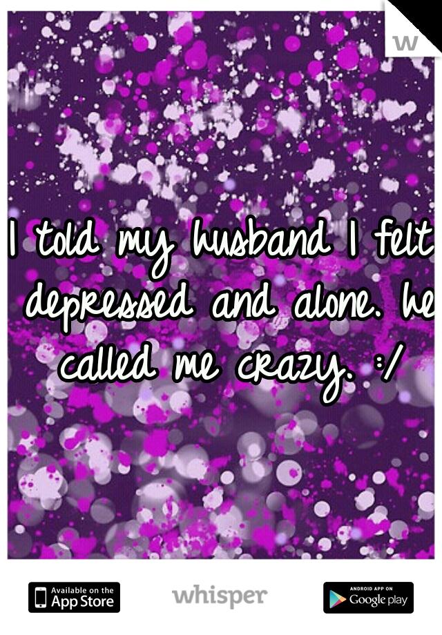 I told my husband I felt depressed and alone. he called me crazy. :/