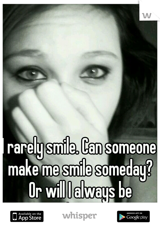 I rarely smile. Can someone make me smile someday? Or will I always be unhappy...