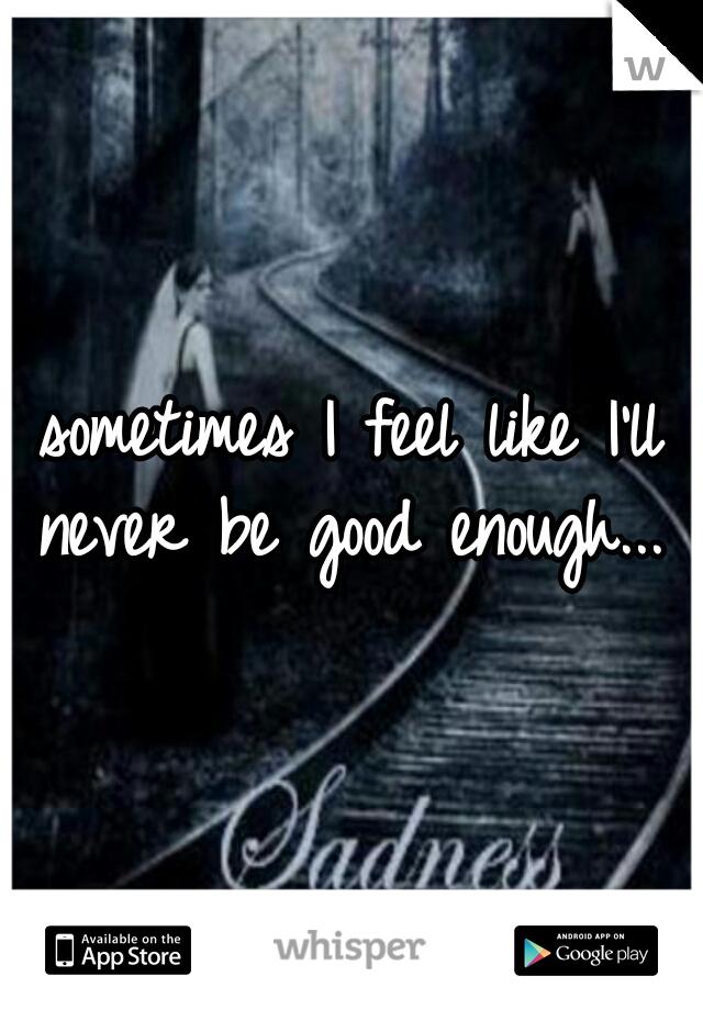 sometimes I feel like I'll never be good enough...