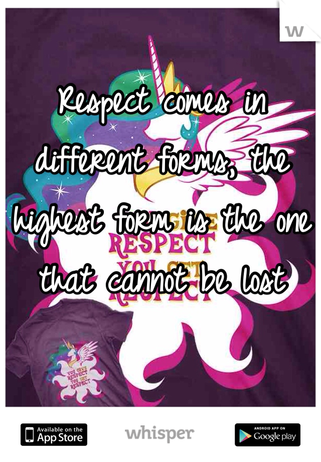 Respect comes in different forms, the highest form is the one that cannot be lost