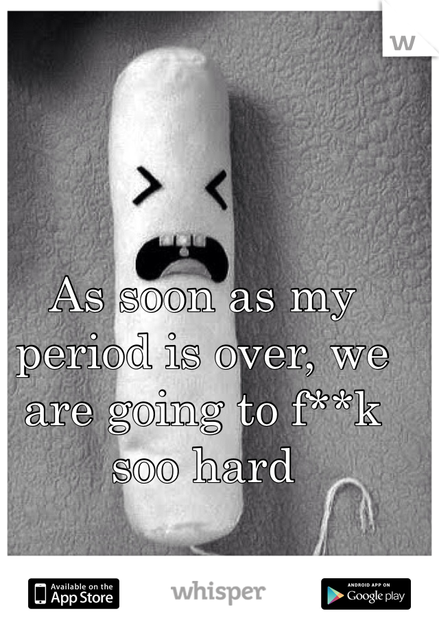 As soon as my period is over, we are going to f**k soo hard