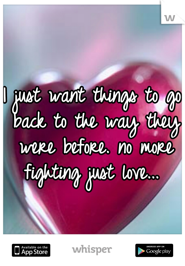 I just want things to go back to the way they were before. no more fighting just love...