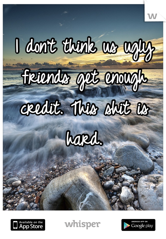 I don't think us ugly friends get enough credit. This shit is hard.