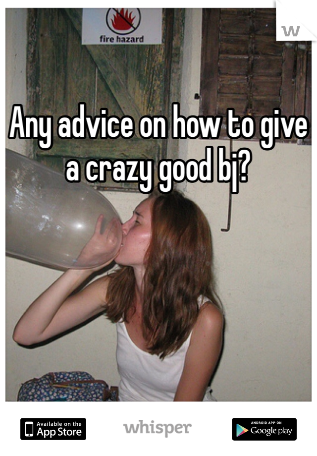 Any advice on how to give a crazy good bj?