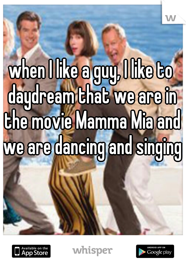 when I like a guy, I like to daydream that we are in the movie Mamma Mia and we are dancing and singing