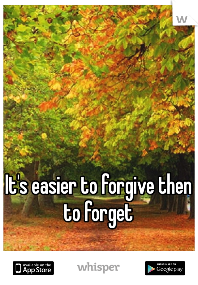 It's easier to forgive then to forget