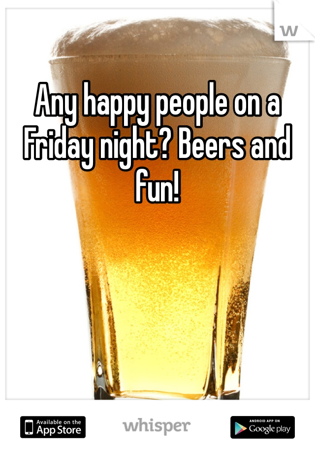 Any happy people on a Friday night? Beers and fun!