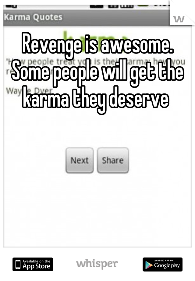 Revenge is awesome. Some people will get the karma they deserve