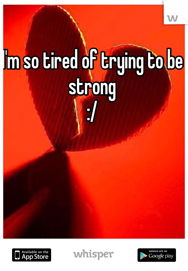 I'm so tired of trying to be strong  :/