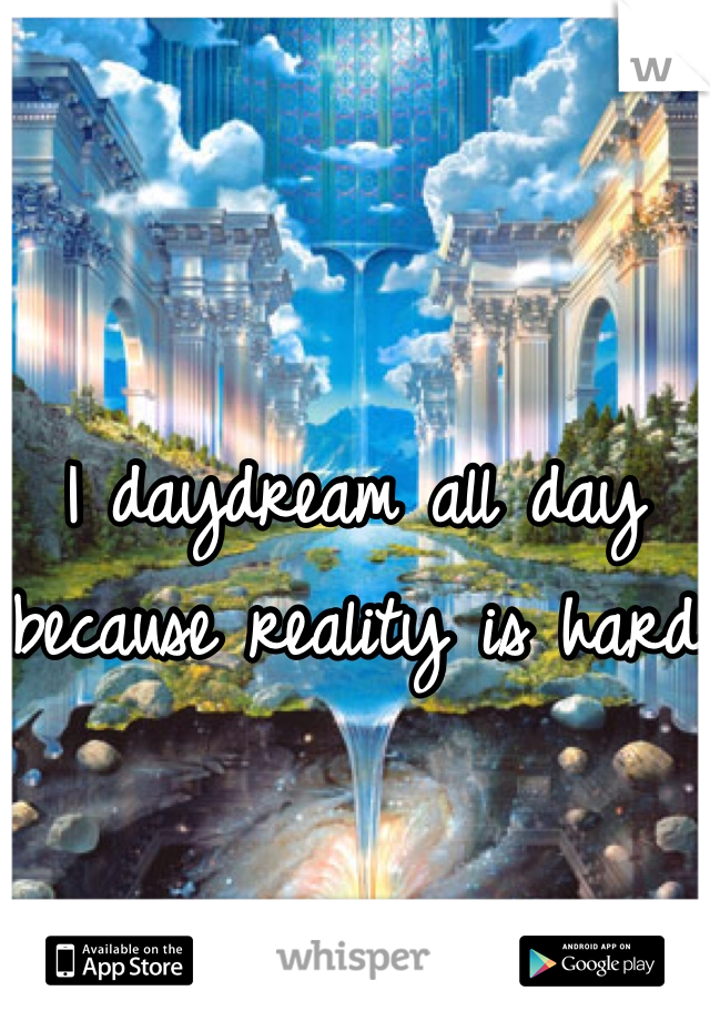 I daydream all day because reality is hard