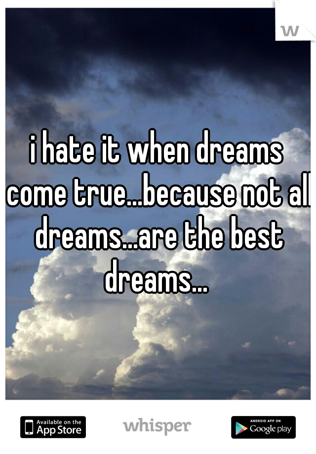 i hate it when dreams come true...because not all dreams...are the best dreams...