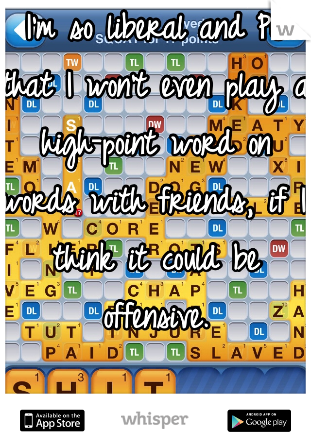 I'm so liberal and PC that I won't even play a high-point word on words with friends, if I think it could be offensive.