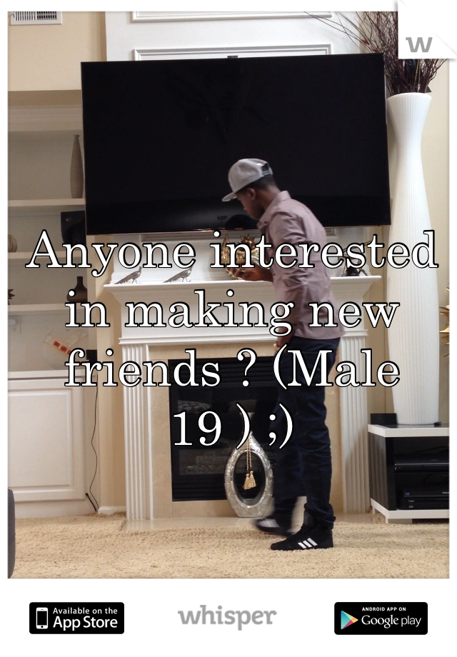 Anyone interested in making new friends ? (Male 19 ) ;)