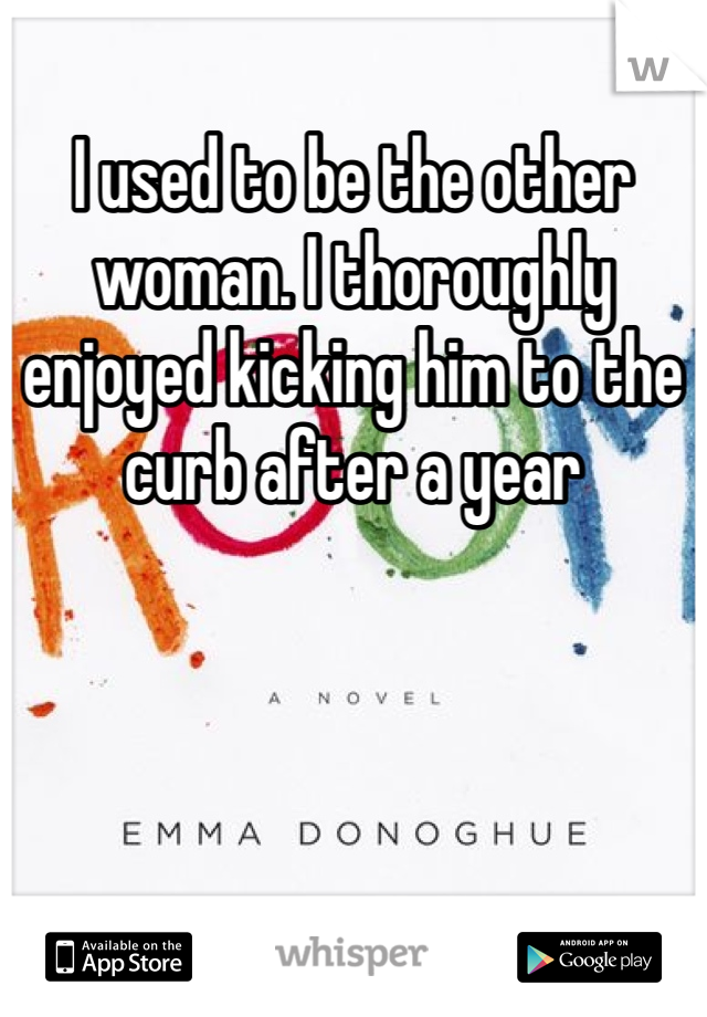 I used to be the other woman. I thoroughly enjoyed kicking him to the curb after a year