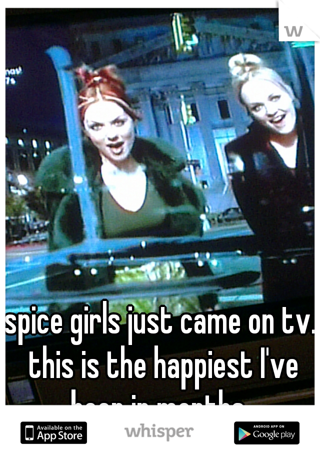 spice girls just came on tv. this is the happiest I've been in months.