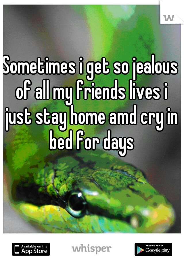 Sometimes i get so jealous of all my friends lives i just stay home amd cry in bed for days