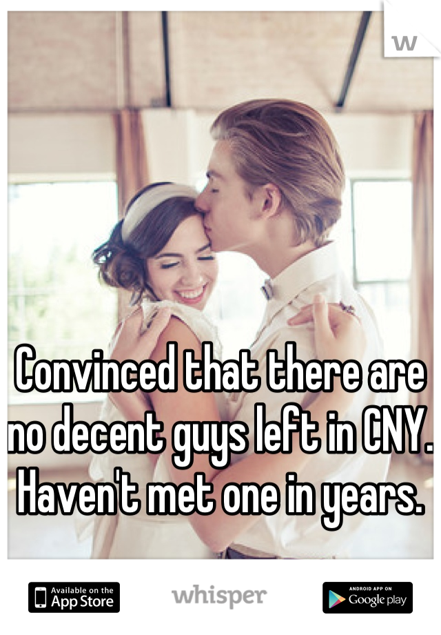 Convinced that there are no decent guys left in CNY. Haven't met one in years.