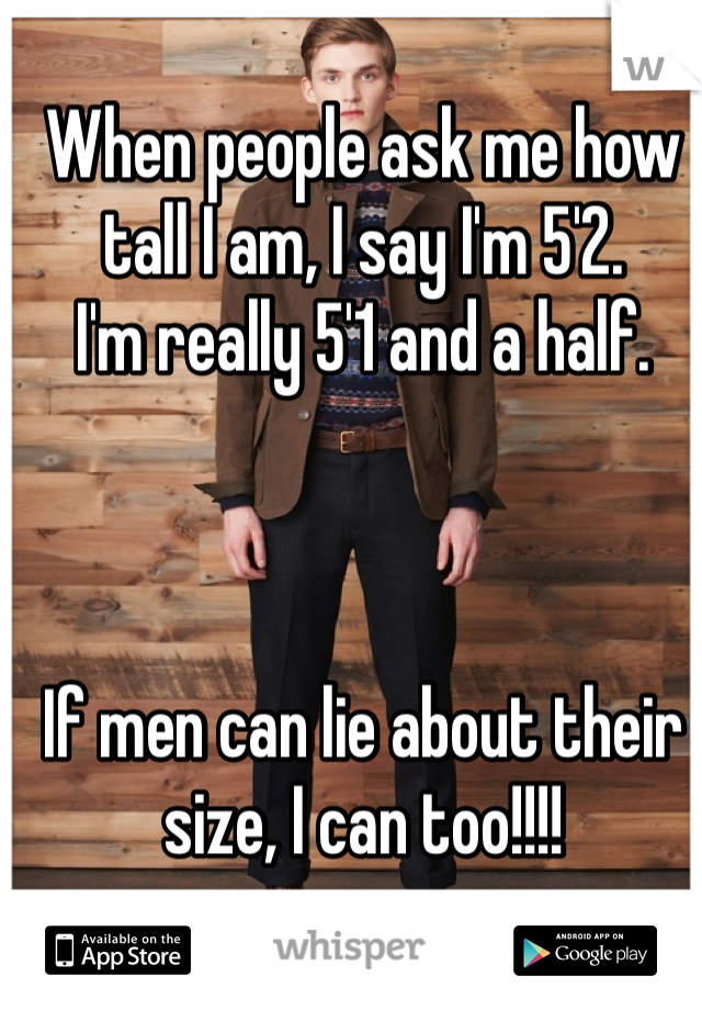 When people ask me how tall I am, I say I'm 5'2.  I'm really 5'1 and a half.     If men can lie about their size, I can too!!!!