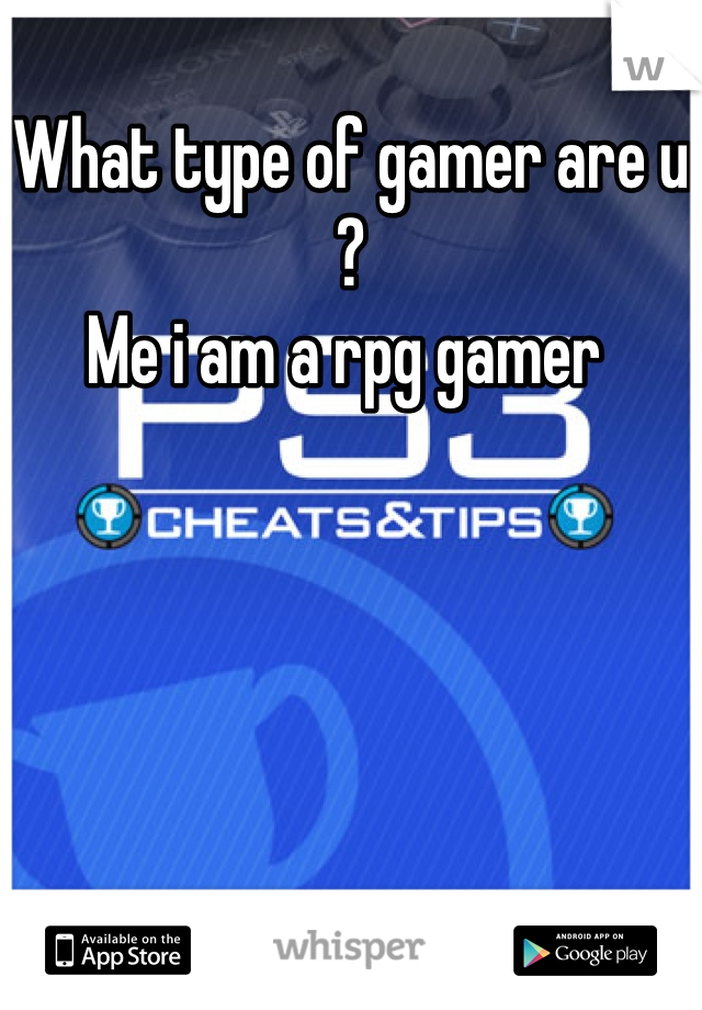 What type of gamer are u ?  Me i am a rpg gamer