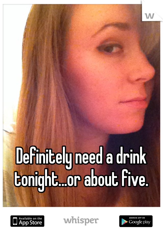 Definitely need a drink tonight...or about five.