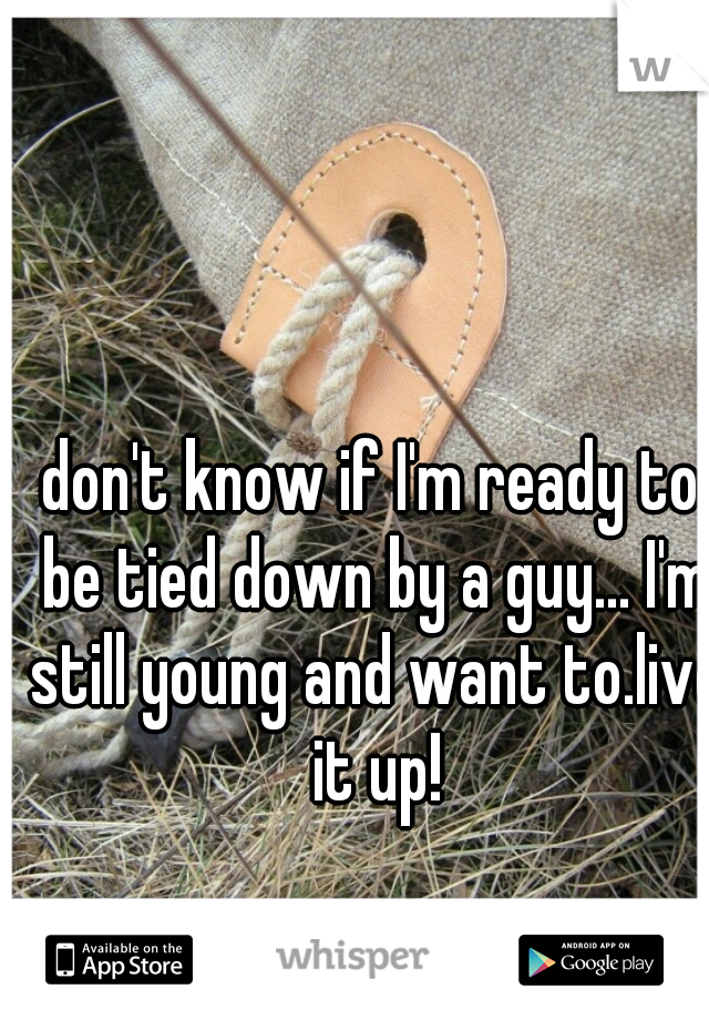 don't know if I'm ready to be tied down by a guy... I'm still young and want to.live it up!