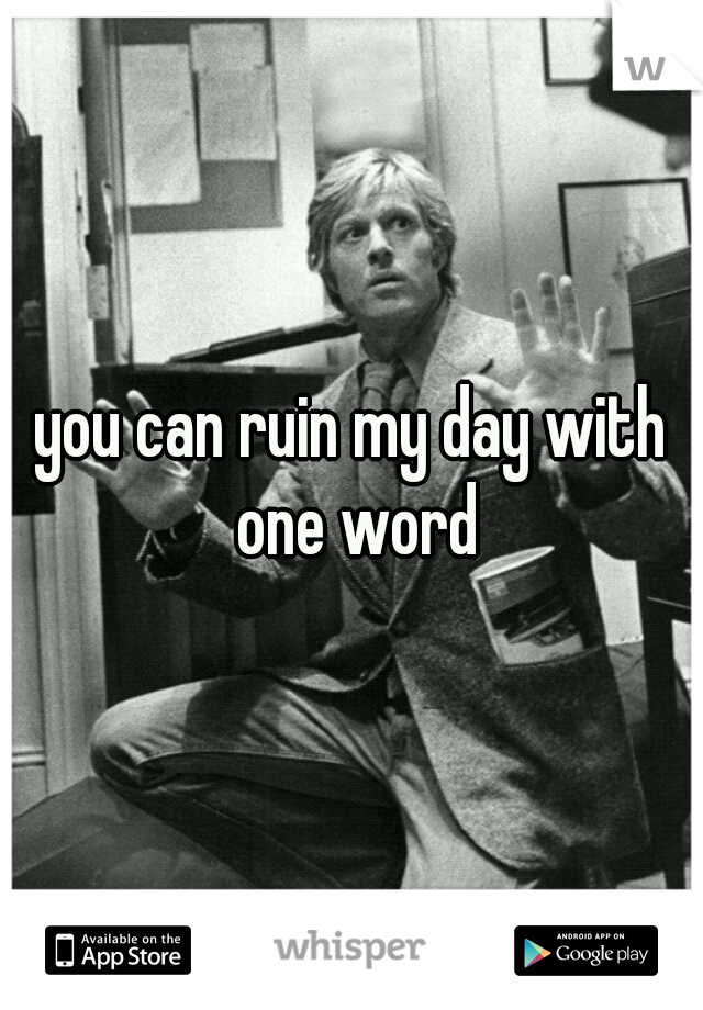 you can ruin my day with one word