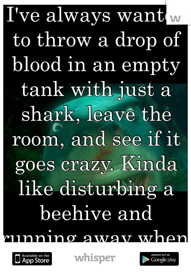 I've always wanted to throw a drop of blood in an empty tank with just a shark, leave the room, and see if it goes crazy. Kinda like disturbing a beehive and running away when they come at you.
