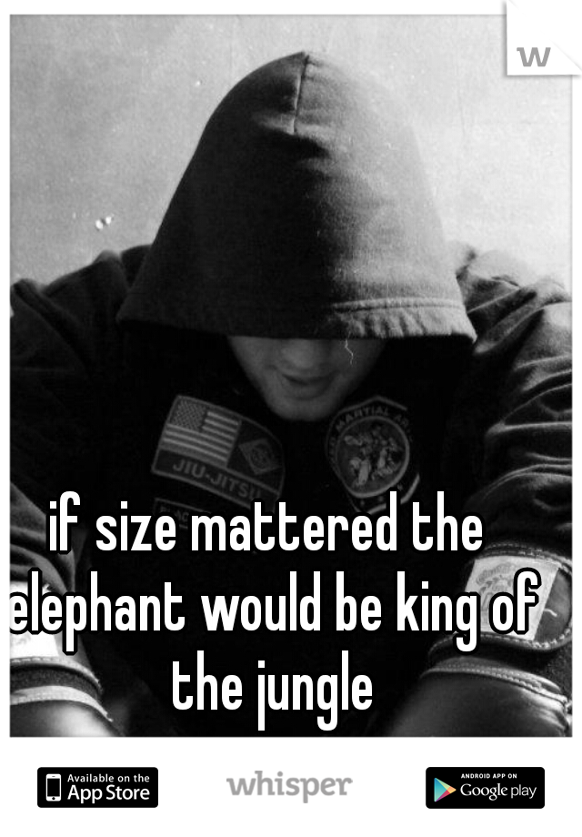 if size mattered the elephant would be king of the jungle