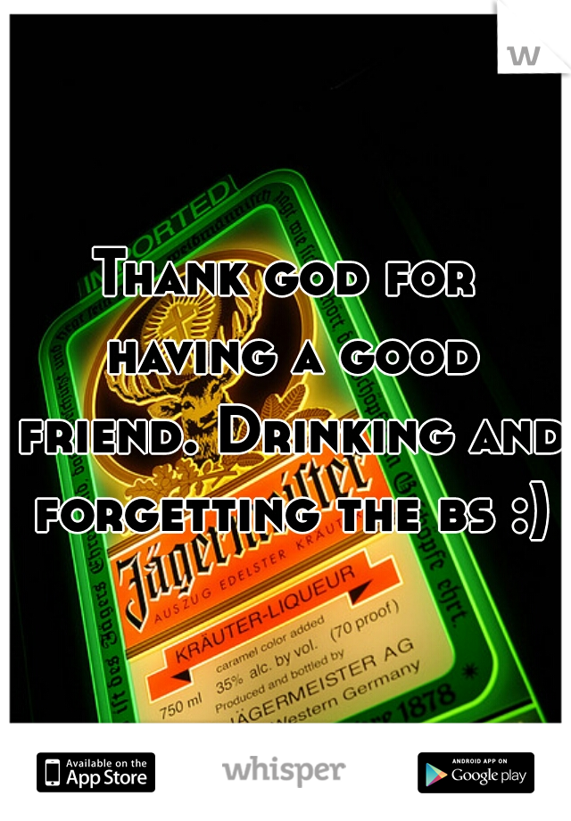 Thank god for having a good friend. Drinking and forgetting the bs :)