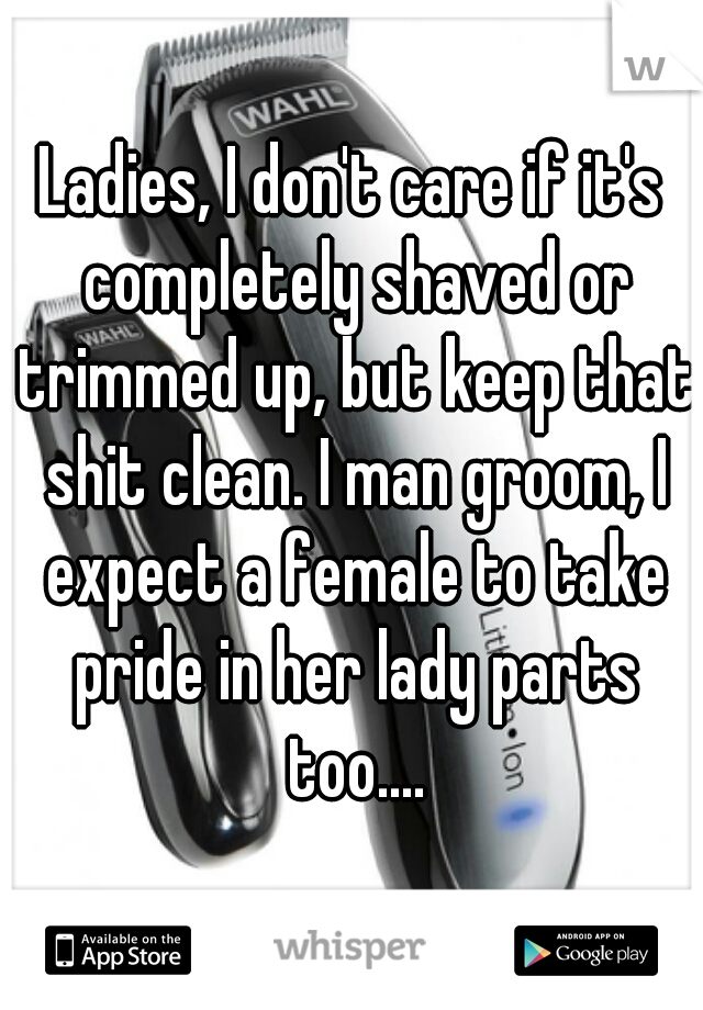 Ladies, I don't care if it's completely shaved or trimmed up, but keep that shit clean. I man groom, I expect a female to take pride in her lady parts too....