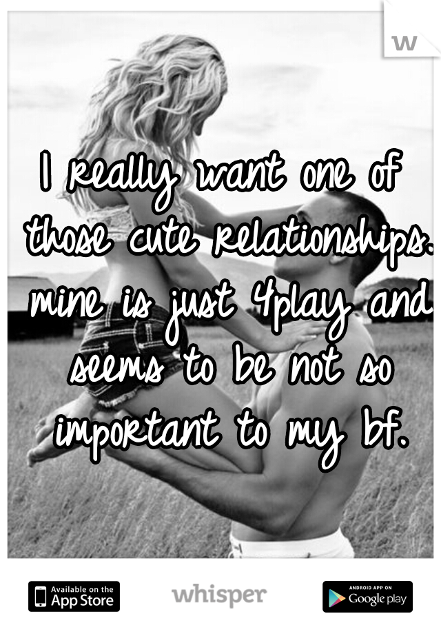 I really want one of those cute relationships. mine is just 4play and seems to be not so important to my bf.