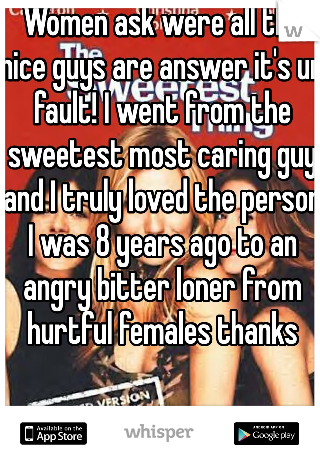 Women ask were all the nice guys are answer it's ur fault! I went from the sweetest most caring guy and I truly loved the person I was 8 years ago to an angry bitter loner from hurtful females thanks