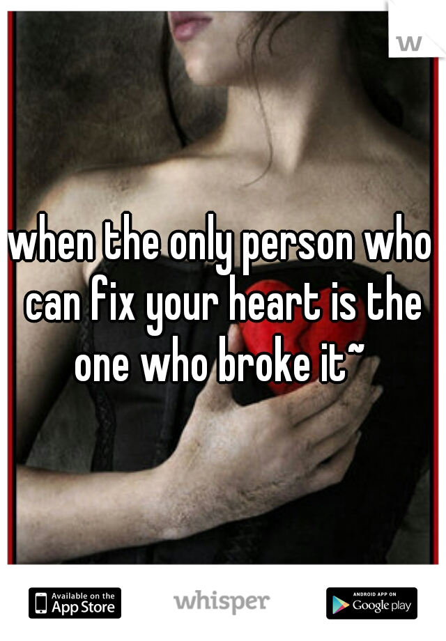 when the only person who can fix your heart is the one who broke it~