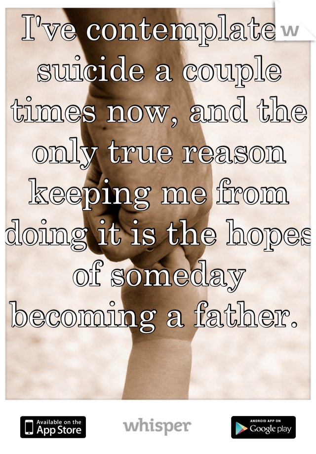I've contemplated suicide a couple times now, and the only true reason keeping me from doing it is the hopes of someday becoming a father.