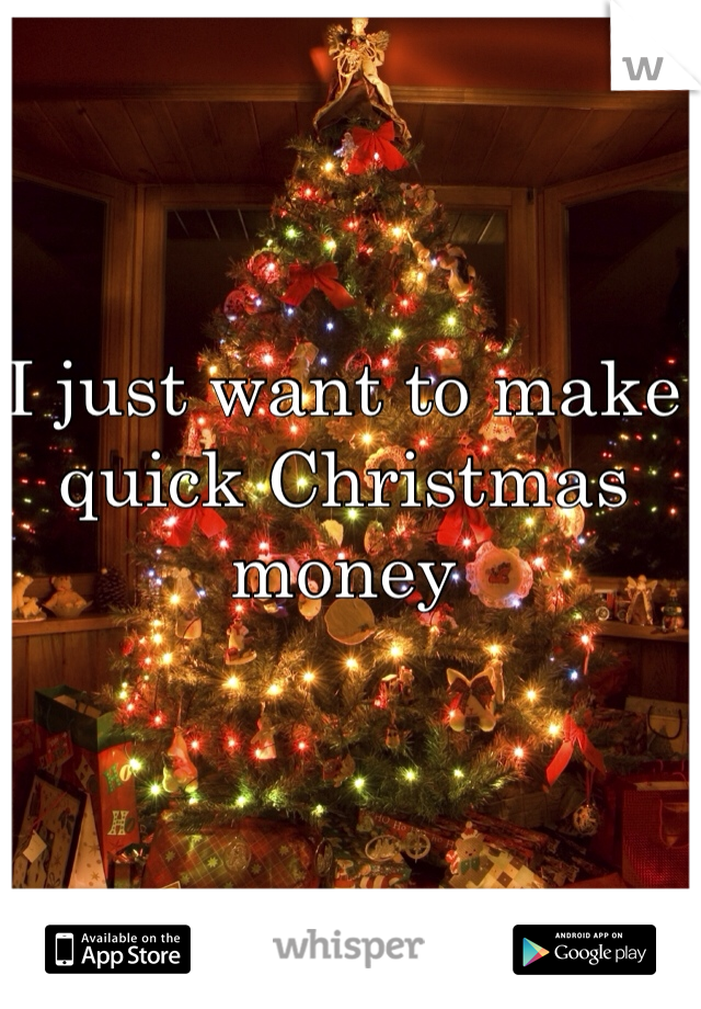 I just want to make quick Christmas money