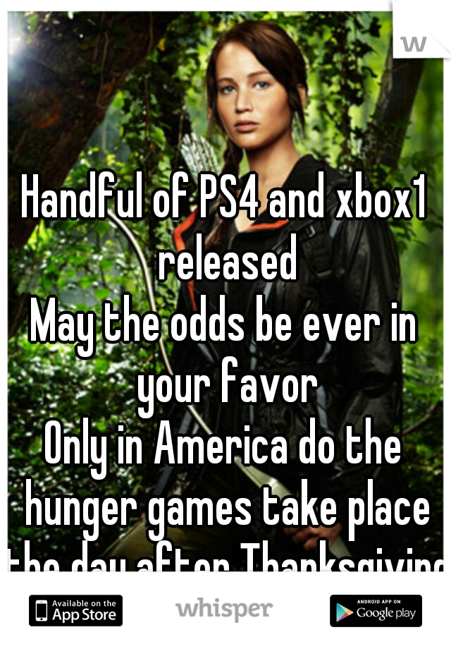 Handful of PS4 and xbox1 released   May the odds be ever in your favor   Only in America do the hunger games take place the day after Thanksgiving