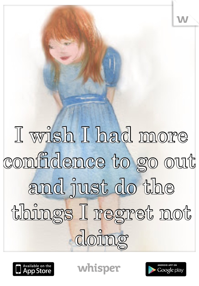 I wish I had more confidence to go out and just do the things I regret not doing