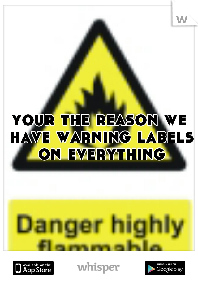 your the reason we have warning labels on everything