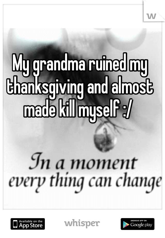 My grandma ruined my thanksgiving and almost made kill myself :/