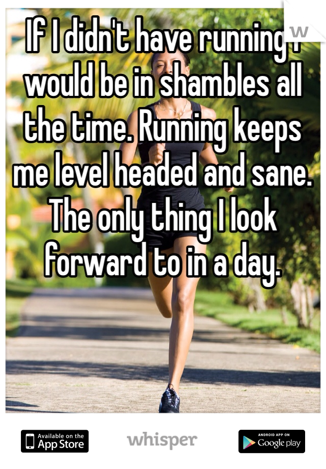 If I didn't have running I would be in shambles all the time. Running keeps me level headed and sane. The only thing I look forward to in a day.