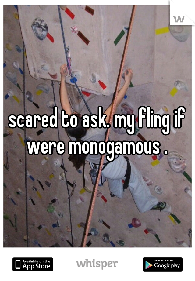 scared to ask. my fling if were monogamous .